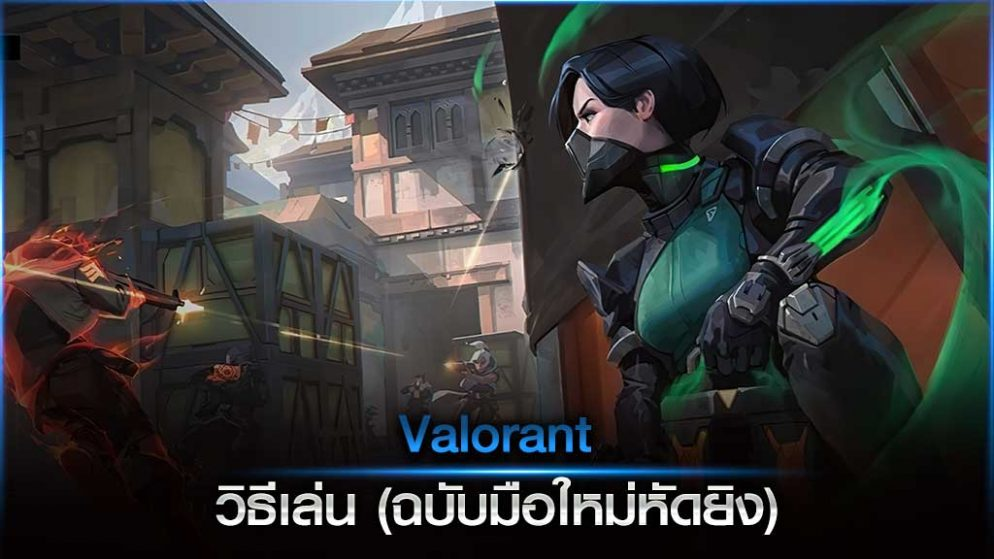 Valorant วิธีเล่น (ฉบับมือใหม่หัดยิง)